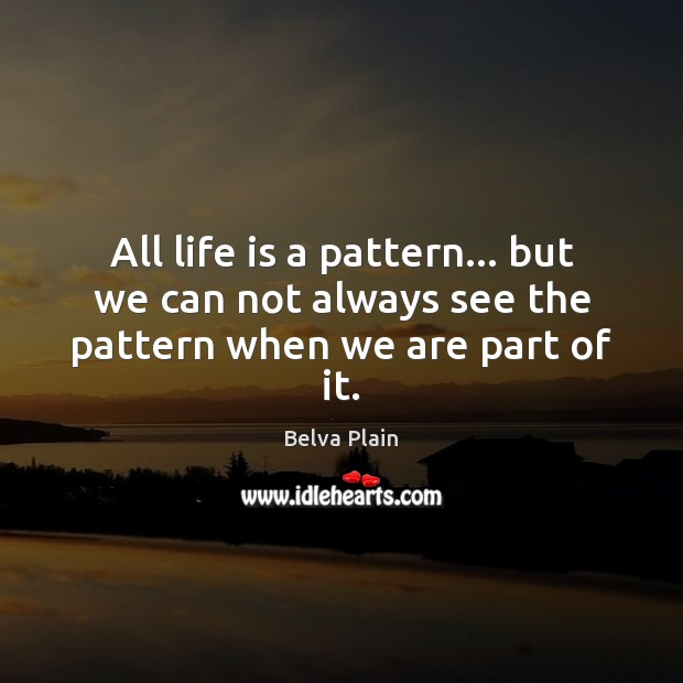 Image, All life is a pattern… but we can not always see the pattern when we are part of it.