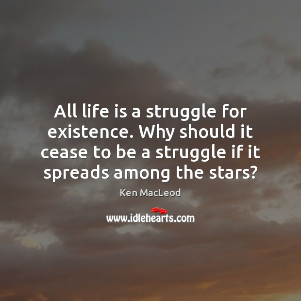 All life is a struggle for existence. Why should it cease to Image