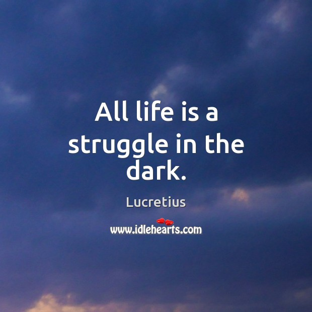 All life is a struggle in the dark. Lucretius Picture Quote