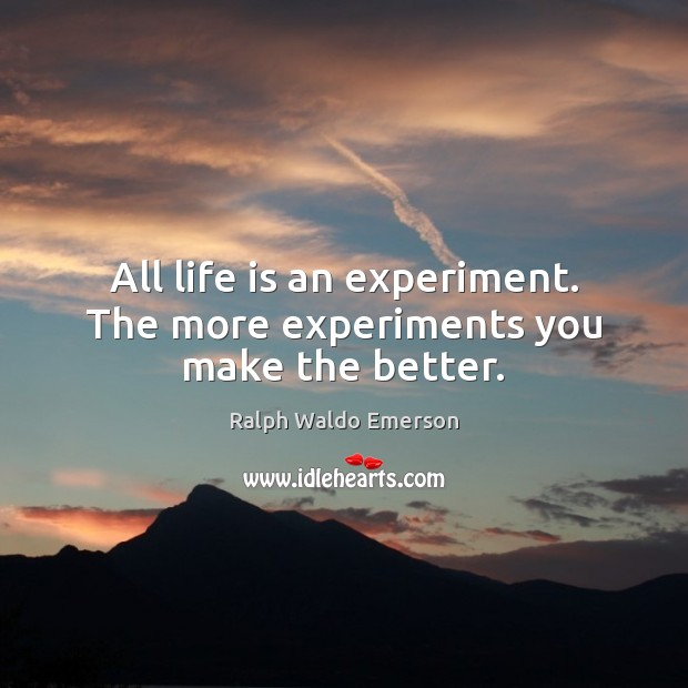 All life is an experiment. The more experiments you make the better. Ralph Waldo Emerson Picture Quote