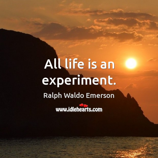 All life is an experiment. Image