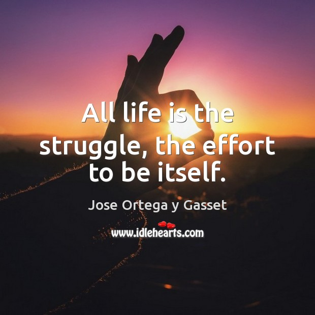 All life is the struggle, the effort to be itself. Jose Ortega y Gasset Picture Quote
