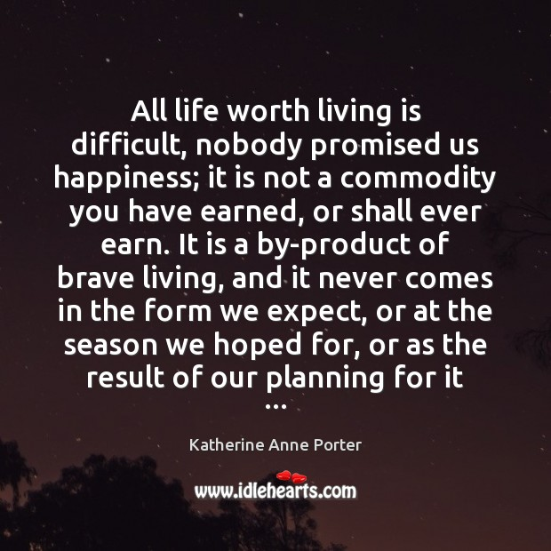 All life worth living is difficult, nobody promised us happiness; it is Image