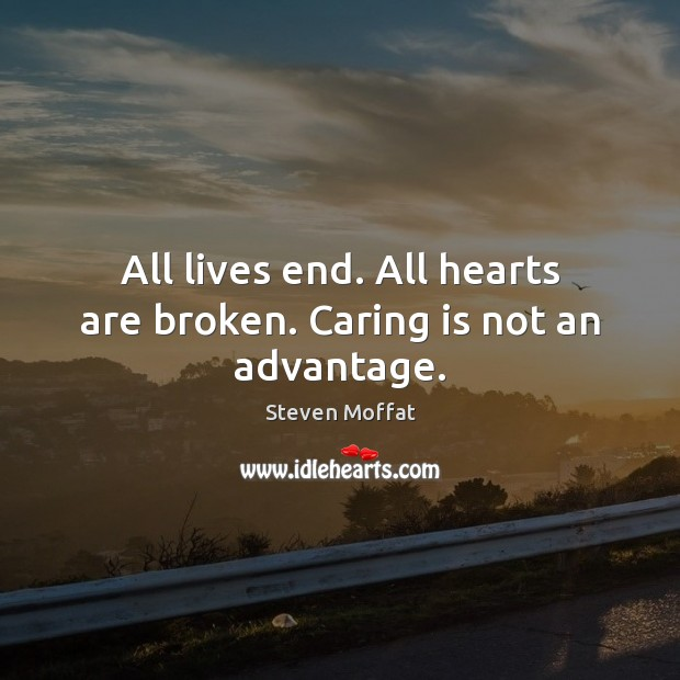 All lives end. All hearts are broken. Caring is not an advantage. Steven Moffat Picture Quote