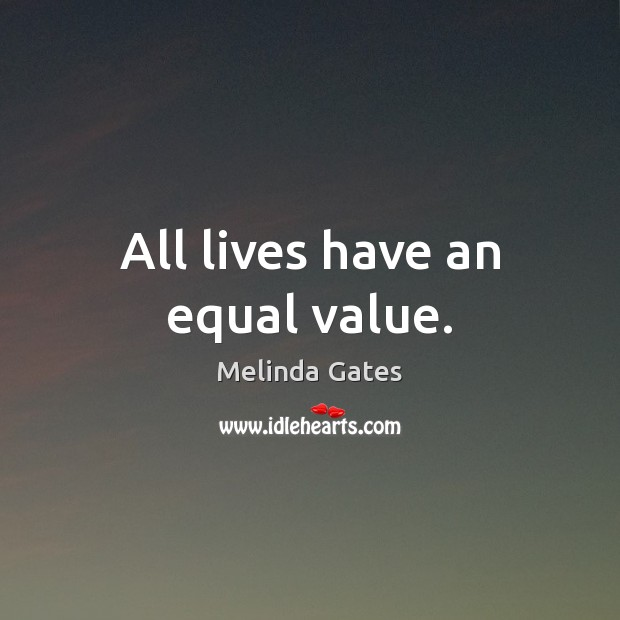 All lives have an equal value. Melinda Gates Picture Quote