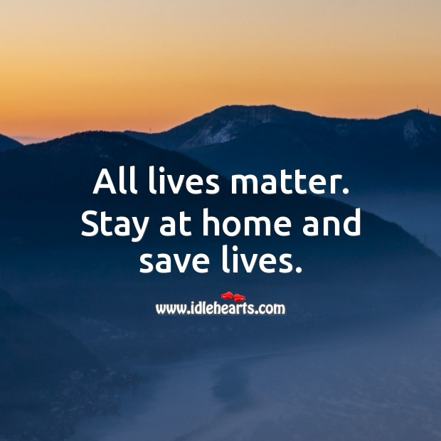 All lives matter. Stay at home and save lives. Stay Safe Quotes Image