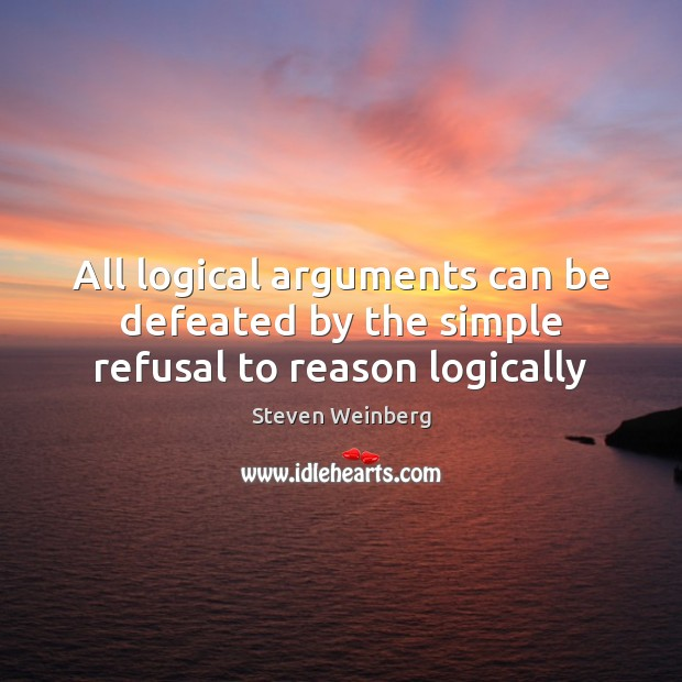All logical arguments can be defeated by the simple refusal to reason logically Image