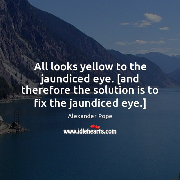 All looks yellow to the jaundiced eye. [and therefore the solution is Solution Quotes Image