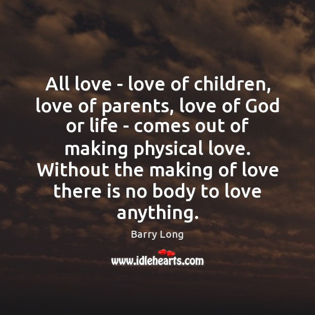 All love – love of children, love of parents, love of God Barry Long Picture Quote