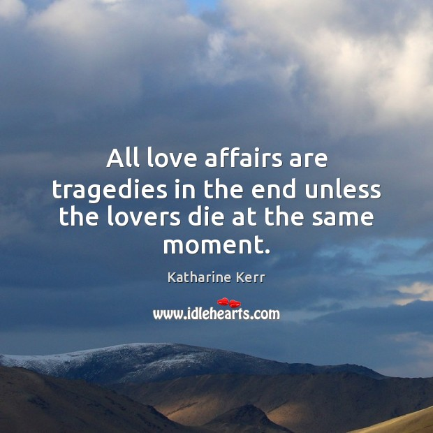 Image, All love affairs are tragedies in the end unless the lovers die at the same moment.