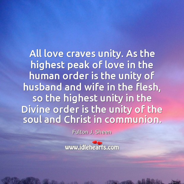 All love craves unity. As the highest peak of love in the Fulton J. Sheen Picture Quote