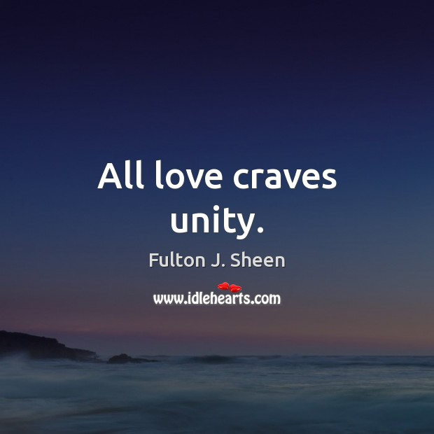 All love craves unity. Fulton J. Sheen Picture Quote