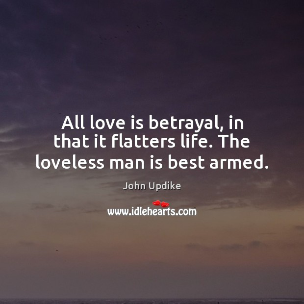 All love is betrayal, in that it flatters life. The loveless man is best armed. Image