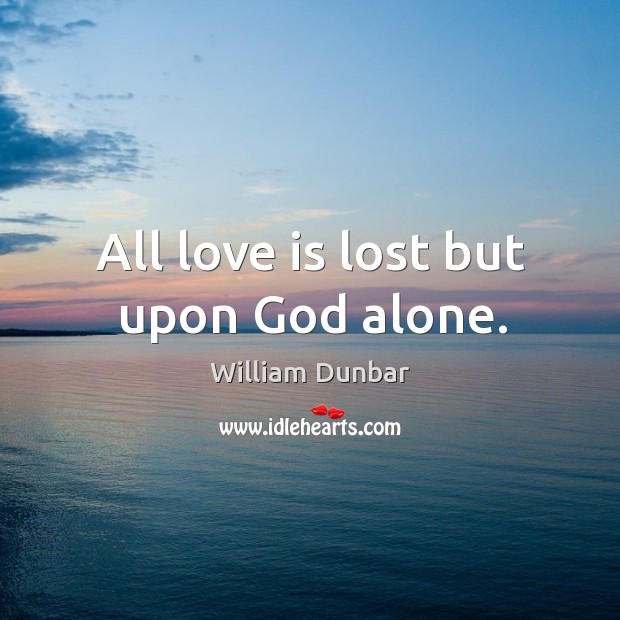 All love is lost but upon God alone. Image
