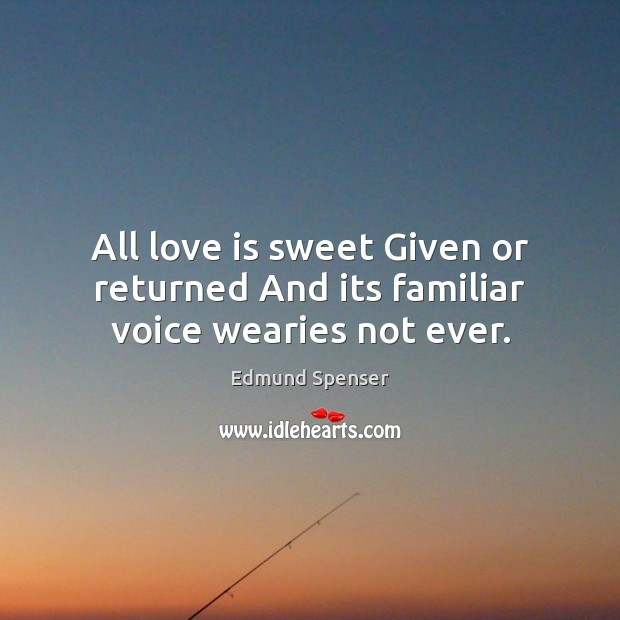 All love is sweet Given or returned And its familiar voice wearies not ever. Edmund Spenser Picture Quote