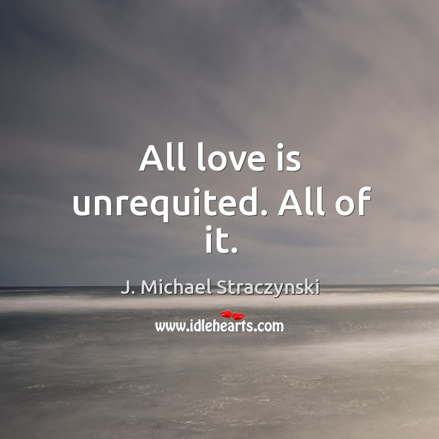 All love is unrequited. All of it. J. Michael Straczynski Picture Quote