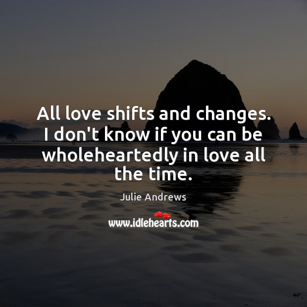 All love shifts and changes. I don't know if you can be Julie Andrews Picture Quote