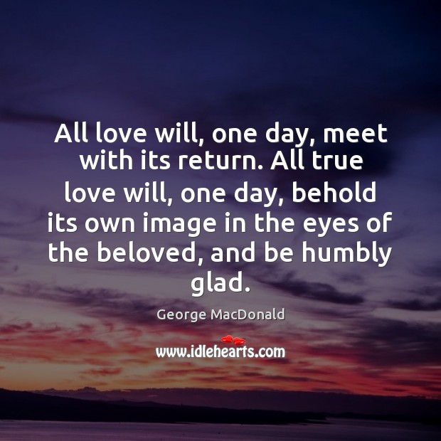 Image, All love will, one day, meet with its return. All true love