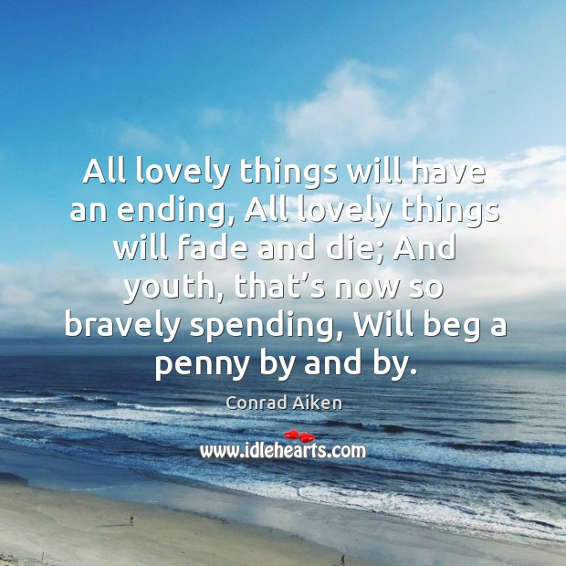 All lovely things will have an ending, all lovely things will fade and die; and youth Conrad Aiken Picture Quote