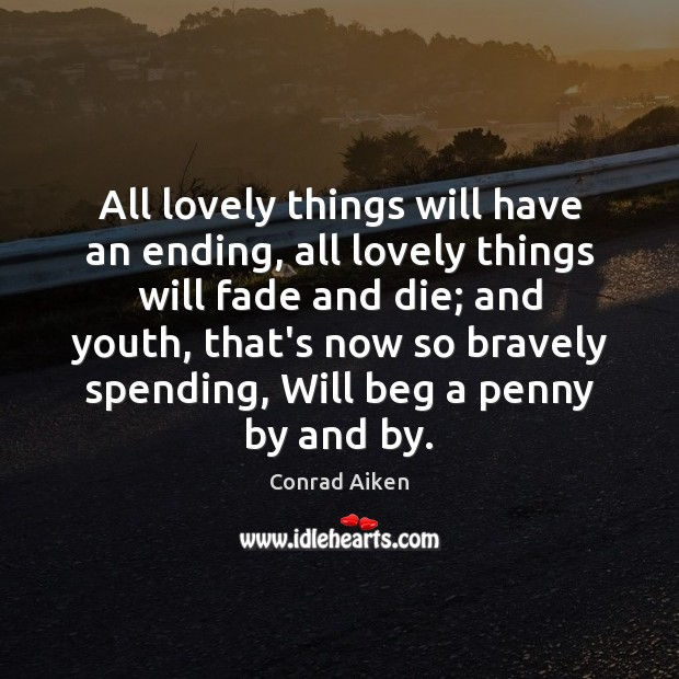 All lovely things will have an ending, all lovely things will fade Conrad Aiken Picture Quote