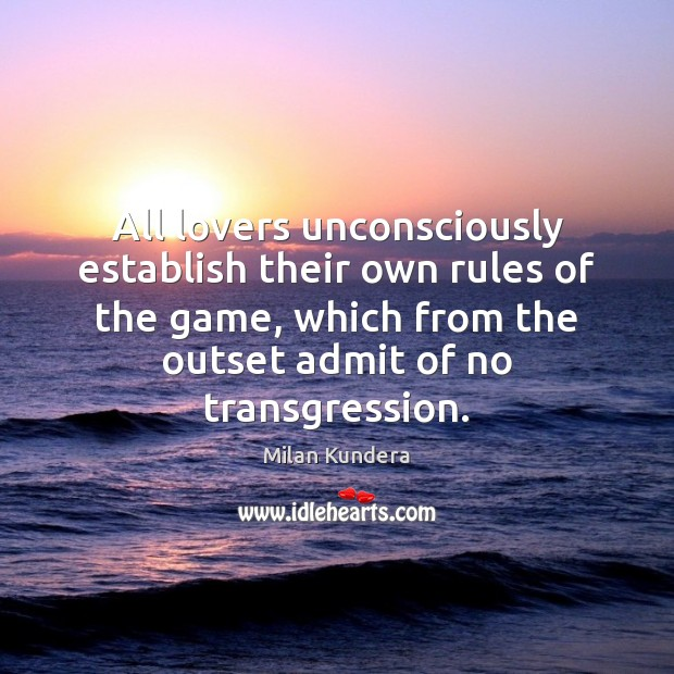 All lovers unconsciously establish their own rules of the game, which from Milan Kundera Picture Quote