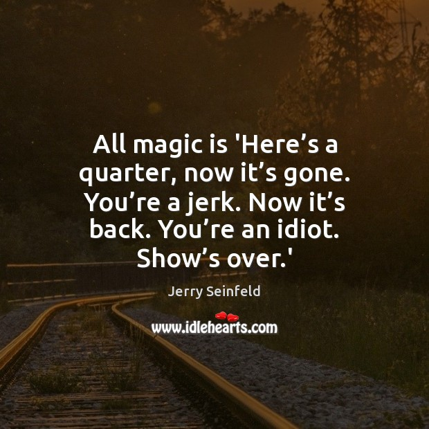 All magic is 'Here's a quarter, now it's gone. You' Jerry Seinfeld Picture Quote