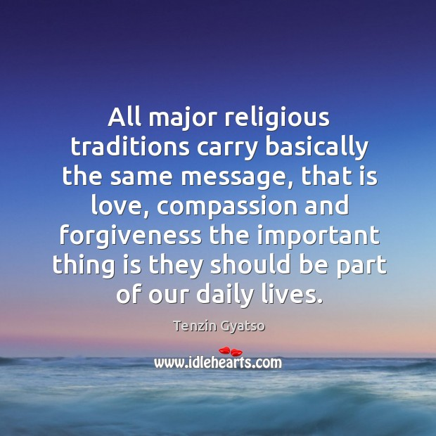 All major religious traditions carry basically the same message, that is love Image
