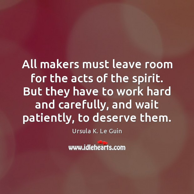 All makers must leave room for the acts of the spirit. But Ursula K. Le Guin Picture Quote