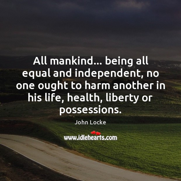 All mankind… being all equal and independent, no one ought to harm John Locke Picture Quote