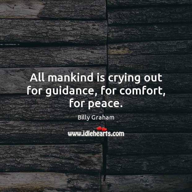 All mankind is crying out for guidance, for comfort, for peace. Billy Graham Picture Quote