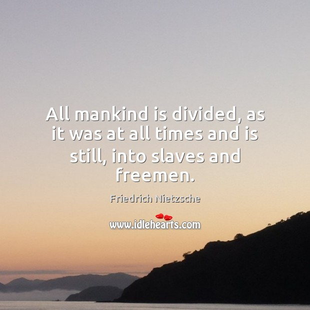 All mankind is divided, as it was at all times and is still, into slaves and freemen. Image