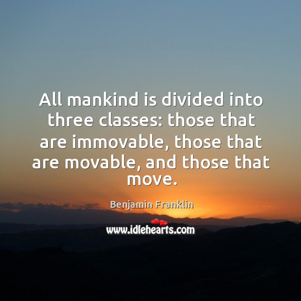 All mankind is divided into three classes: those that are immovable, those that are Image
