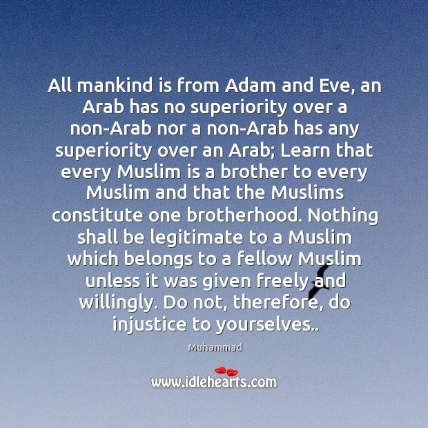 All mankind is from Adam and Eve, an Arab has no superiority Muhammad Picture Quote