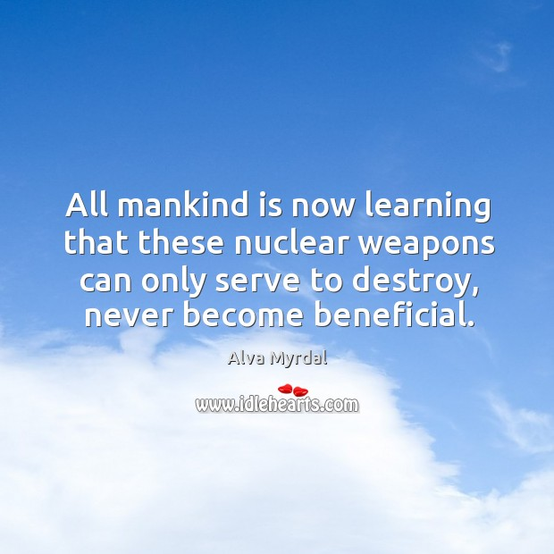 All mankind is now learning that these nuclear weapons can only serve to destroy, never become beneficial. Image