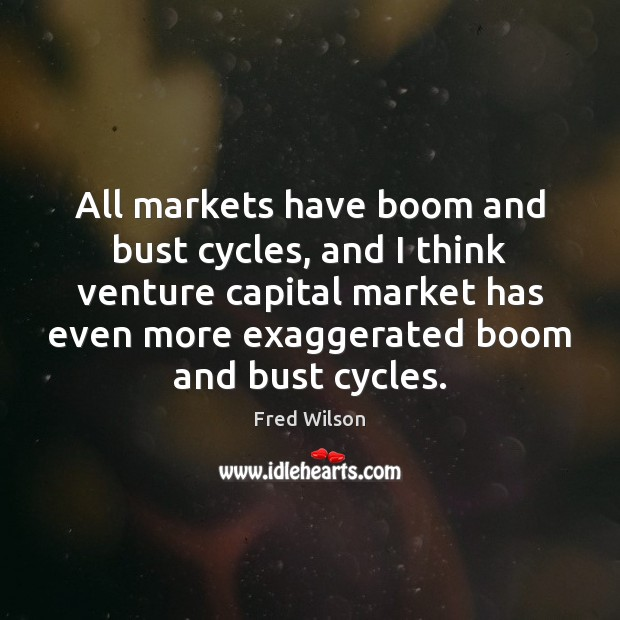 All markets have boom and bust cycles, and I think venture capital Fred Wilson Picture Quote