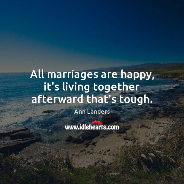 All marriages are happy, it's living together afterward that's tough. Ann Landers Picture Quote