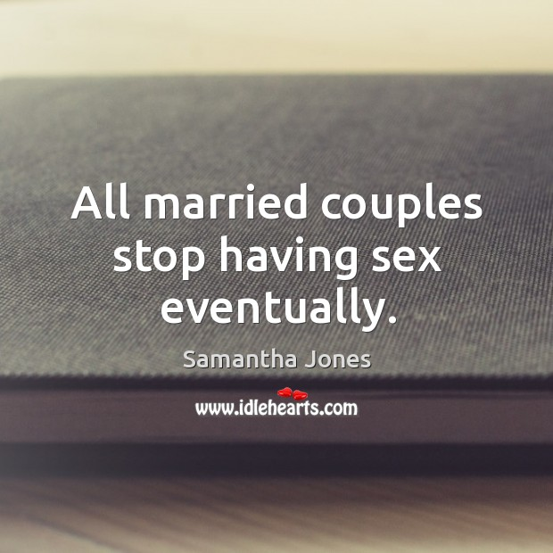 All married couples stop having sex eventually. Samantha Jones Picture Quote