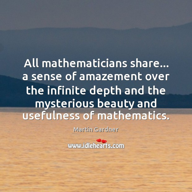 All mathematicians share… a sense of amazement over the infinite depth and Martin Gardner Picture Quote