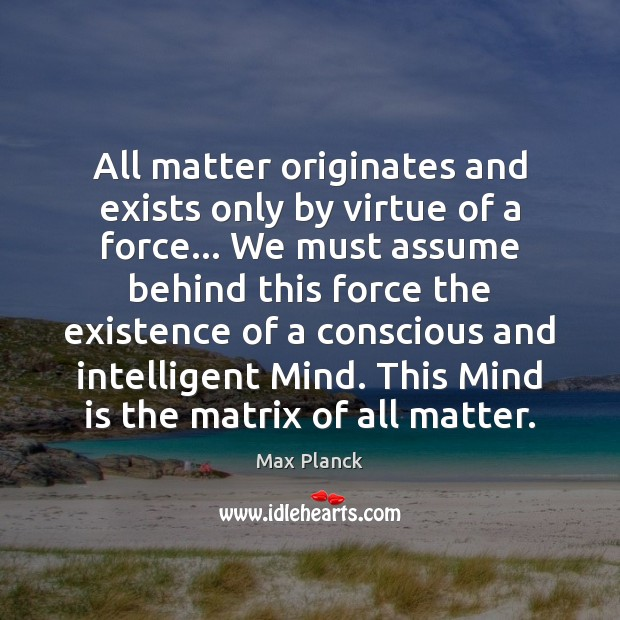 All matter originates and exists only by virtue of a force… We Image