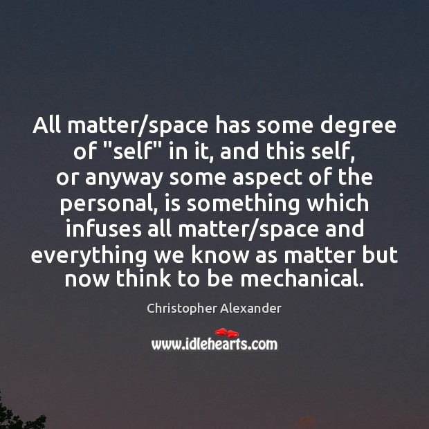 """All matter/space has some degree of """"self"""" in it, and this Christopher Alexander Picture Quote"""