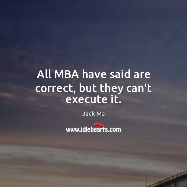 All MBA have said are correct, but they can't execute it. Jack Ma Picture Quote