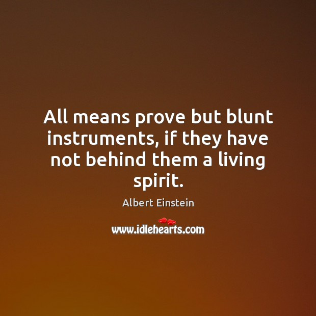 All means prove but blunt instruments, if they have not behind them a living spirit. Image