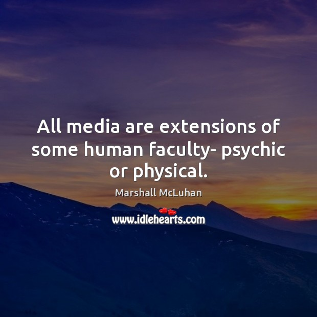 All media are extensions of some human faculty- psychic or physical. Marshall McLuhan Picture Quote