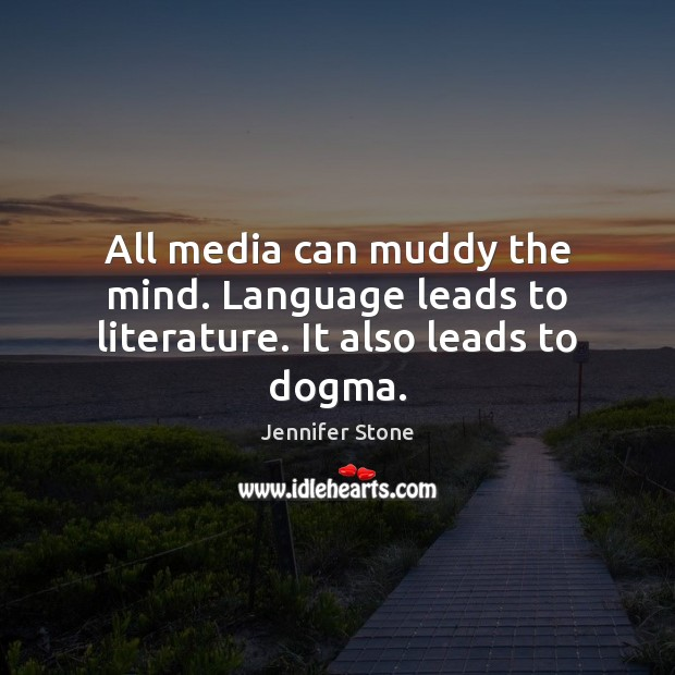 All media can muddy the mind. Language leads to literature. It also leads to dogma. Image