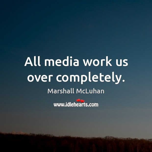 All media work us over completely. Marshall McLuhan Picture Quote