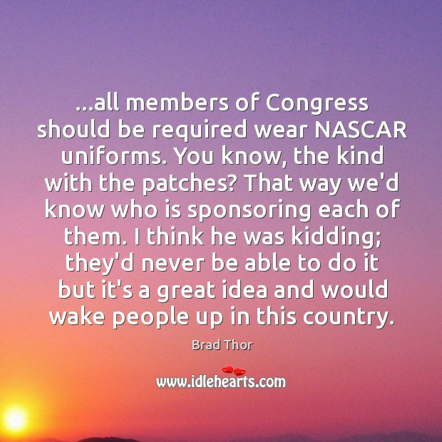 …all members of Congress should be required wear NASCAR uniforms. You know, Brad Thor Picture Quote
