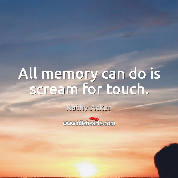 Kathy Acker Picture Quote image saying: All memory can do is scream for touch.
