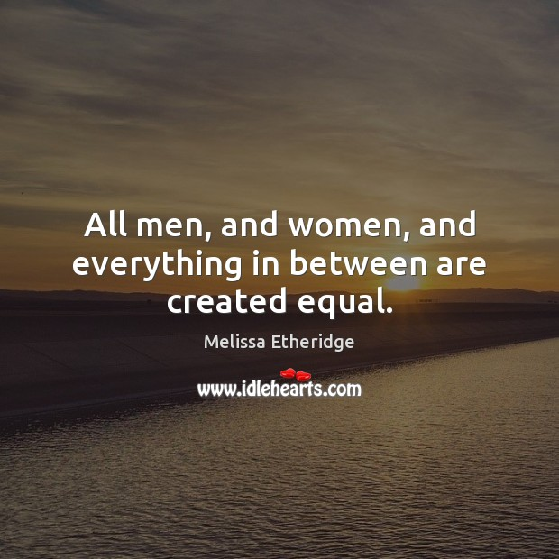 All men, and women, and everything in between are created equal. Melissa Etheridge Picture Quote