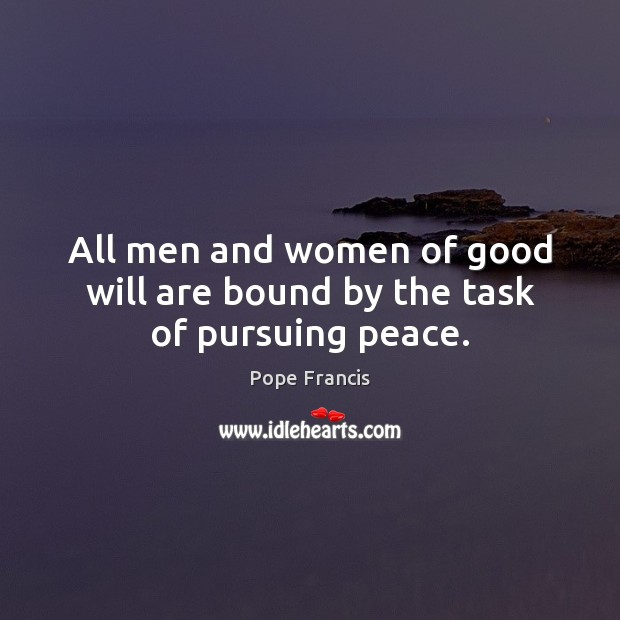 All men and women of good will are bound by the task of pursuing peace. Image