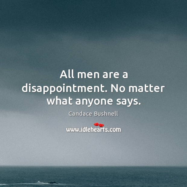All men are a disappointment. No matter what anyone says. Candace Bushnell Picture Quote